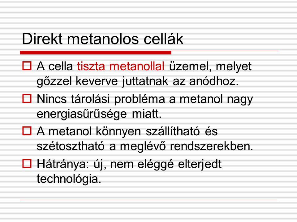 Direkt metanolos cellák  A cella tiszta metanollal üzemel, melyet gőzzel keverve juttatnak az anódhoz.  Nincs tárolási probléma a metanol nagy energ