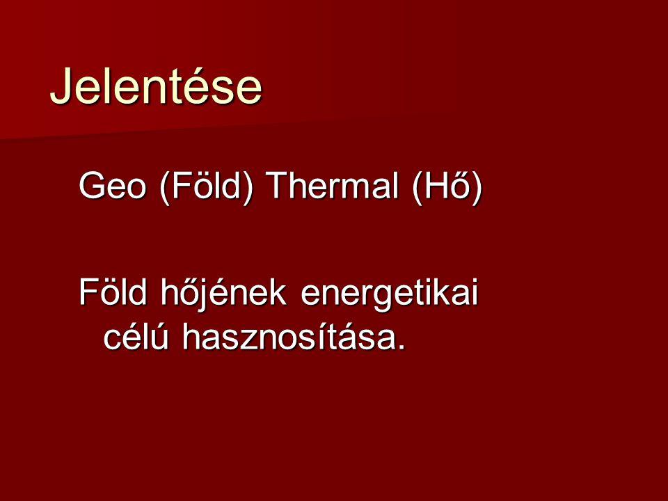 Jelentése Geo (Föld) Thermal (Hő) Föld hőjének energetikai célú hasznosítása.