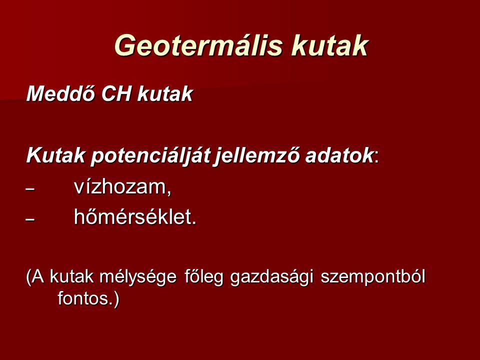 Geotermális kutak Meddő CH kutak Kutak potenciálját jellemző adatok: – vízhozam, – hőmérséklet. (A kutak mélysége főleg gazdasági szempontból fontos.)