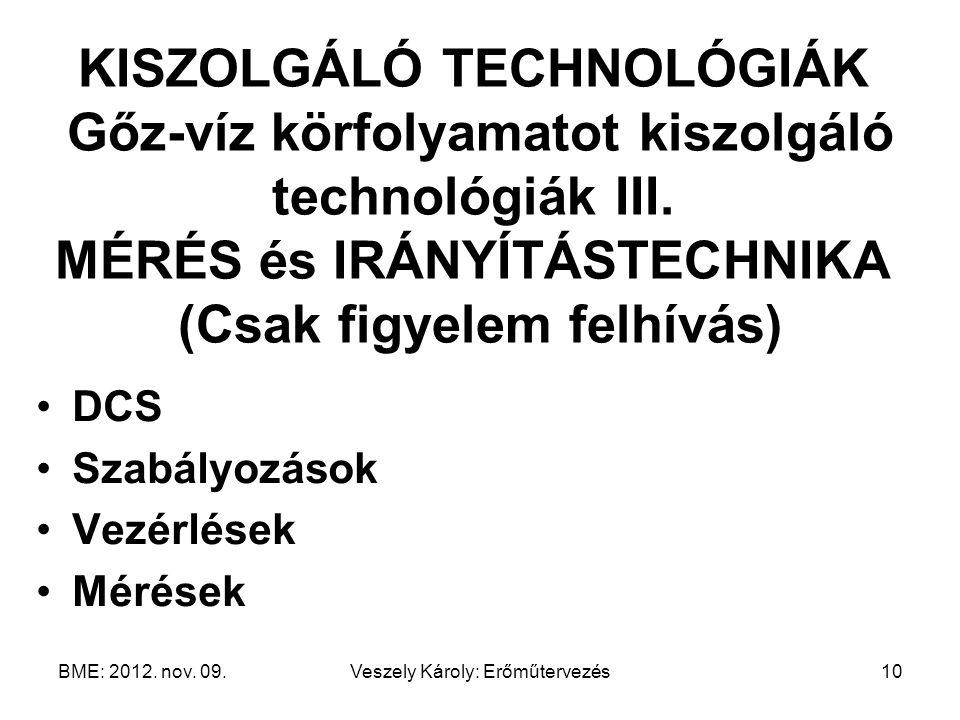 BME: 2012. nov. 09.Veszely Károly: Erőműtervezés10 KISZOLGÁLÓ TECHNOLÓGIÁK Gőz-víz körfolyamatot kiszolgáló technológiák III. MÉRÉS és IRÁNYÍTÁSTECHNI
