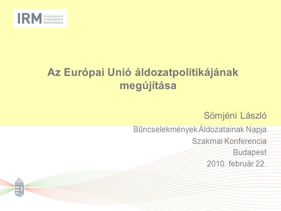 Az Európai Unió áldozatpolitikájának megújítása Sömjéni László Bűncselekmények Áldozatainak Napja Szakmai Konferencia Budapest 2010.