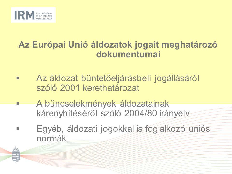 Az Európai Unió áldozatok jogait meghatározó dokumentumai  Az áldozat büntetőeljárásbeli jogállásáról szóló 2001 kerethatározat  A bűncselekmények áldozatainak kárenyhítéséről szóló 2004/80 irányelv  Egyéb, áldozati jogokkal is foglalkozó uniós normák
