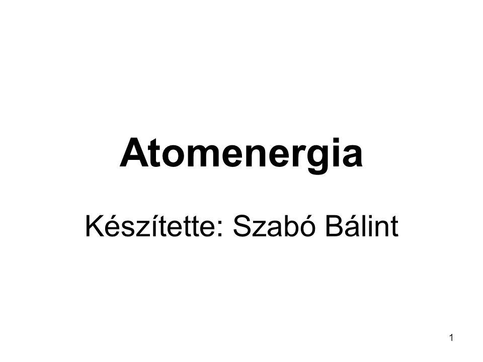 1 Atomenergia Készítette: Szabó Bálint