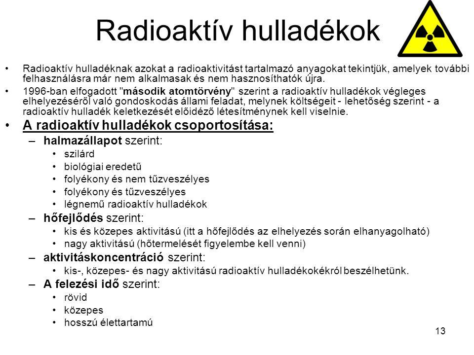 13 Radioaktív hulladékok Radioaktív hulladéknak azokat a radioaktivitást tartalmazó anyagokat tekintjük, amelyek további felhasználásra már nem alkalmasak és nem hasznosíthatók újra.