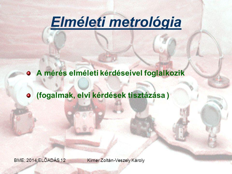 Elméleti metrológia A mérés elméleti kérdéseivel foglalkozik (fogalmak, elvi kérdések tisztázása ) BME; 2014;ELŐADÁS 12Kirner Zoltán-Veszely Károly