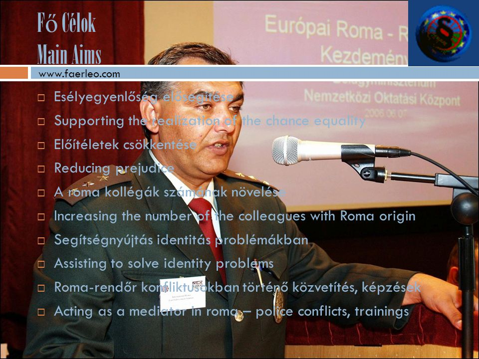 F ő Célok Main Aims  Esélyegyenlőség elősegítése  Supporting the realization of the chance equality  Előítéletek csökkentése  Reducing prejudice  A roma kollégák számának növelése  Increasing the number of the colleagues with Roma origin  Segítségnyújtás identitás problémákban  Assisting to solve identity problems  Roma-rendőr konfliktusokban történő közvetítés, képzések  Acting as a mediator in roma – police conflicts, trainings www.faerleo.com