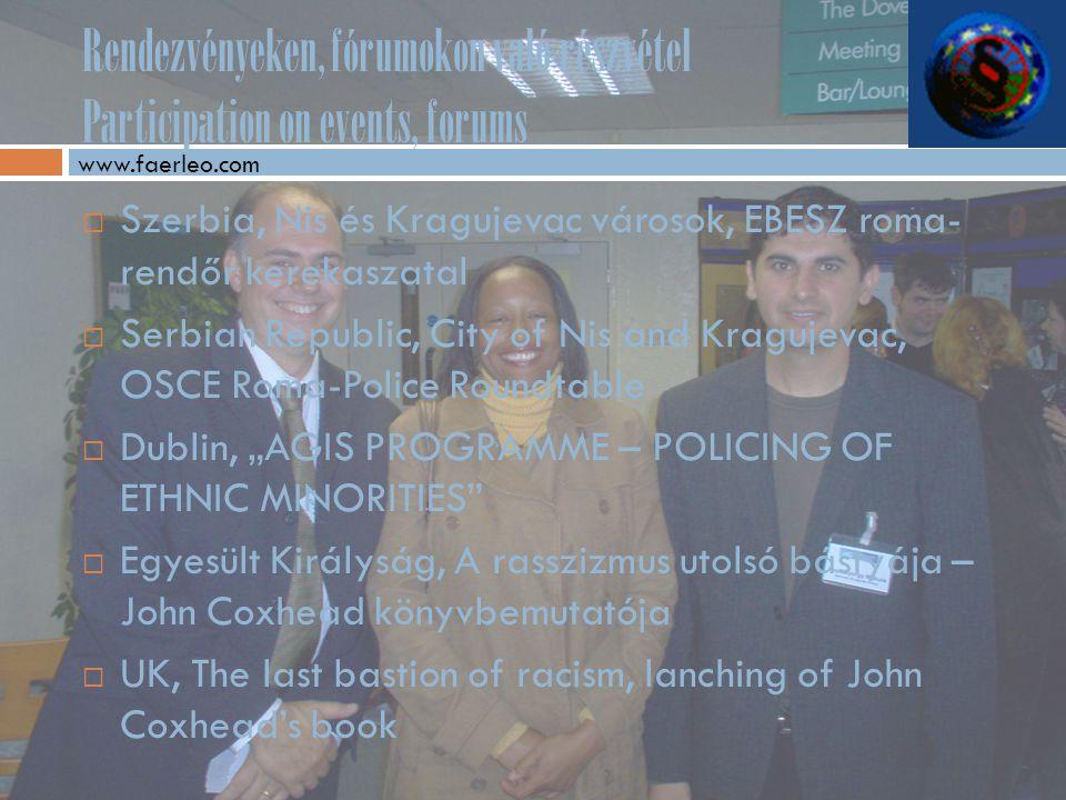 """Rendezvényeken, fórumokon való részvétel Participation on events, forums  Szerbia, Nis és Kragujevac városok, EBESZ roma- rendőr kerekaszatal  Serbian Republic, City of Nis and Kragujevac, OSCE Roma-Police Roundtable  Dublin, """"AGIS PROGRAMME – POLICING OF ETHNIC MINORITIES  Egyesült Királyság, A rasszizmus utolsó bástyája – John Coxhead könyvbemutatója  UK, The last bastion of racism, lanching of John Coxhead's book www.faerleo.com"""