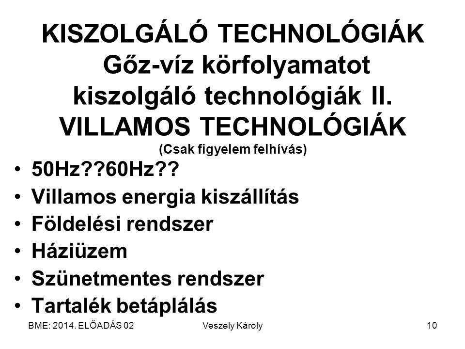 BME: 2014. ELŐADÁS 02Veszely Károly10 KISZOLGÁLÓ TECHNOLÓGIÁK Gőz-víz körfolyamatot kiszolgáló technológiák II. VILLAMOS TECHNOLÓGIÁK (Csak figyelem f