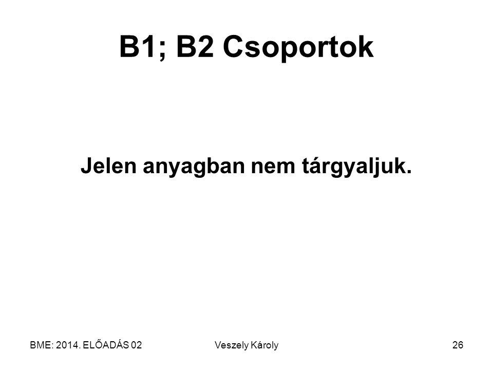 BME: 2014. ELŐADÁS 02Veszely Károly26 B1; B2 Csoportok Jelen anyagban nem tárgyaljuk.