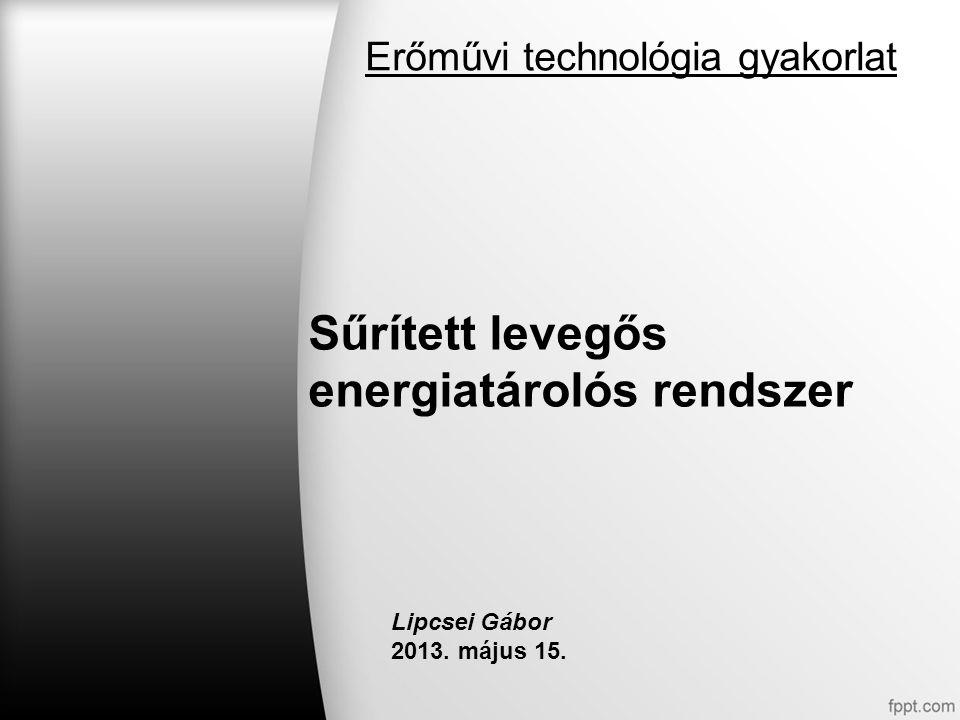 Sűrített levegős energiatárolós rendszer Lipcsei Gábor 2013. május 15. Erőművi technológia gyakorlat