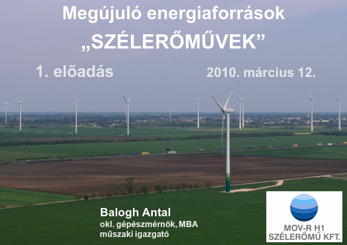 """Balogh Antal okl. gépészmérnök, MBA műszaki igazgató Megújuló energiaforrások """"SZÉLERŐMŰVEK"""" 1. előadás 2010. március 12."""