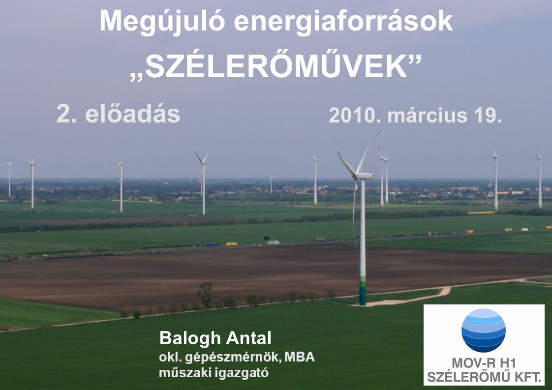 """Balogh Antal okl. gépészmérnök, MBA műszaki igazgató Megújuló energiaforrások """"SZÉLERŐMŰVEK"""" 2. előadás 2010. március 19."""