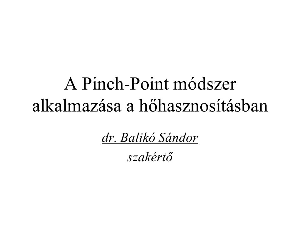 A Pinch-Point módszer alkalmazása a hőhasznosításban dr. Balikó Sándor szakértő