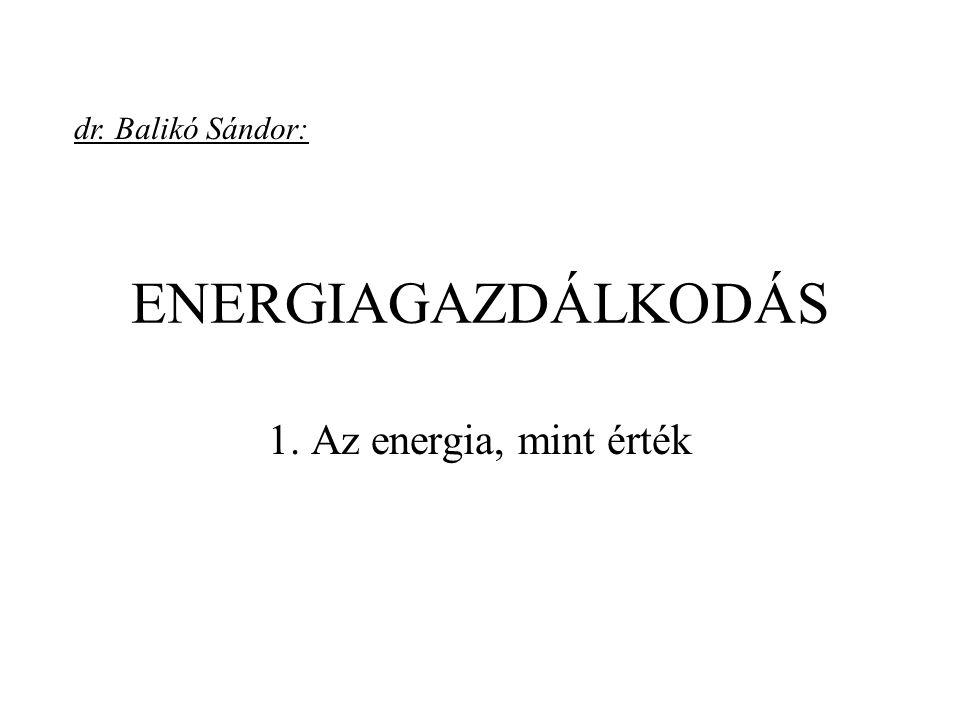 ENERGIAGAZDÁLKODÁS 1. Az energia, mint érték dr. Balikó Sándor: