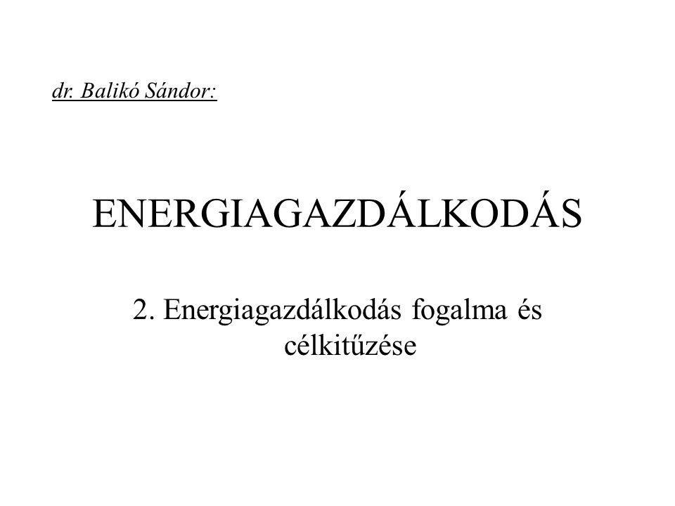 ENERGIAGAZDÁLKODÁS 2. Energiagazdálkodás fogalma és célkitűzése dr. Balikó Sándor: