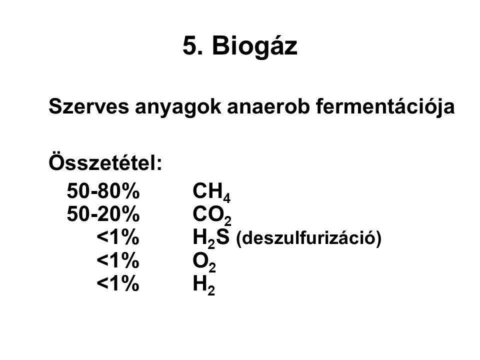 5. Biogáz Szerves anyagok anaerob fermentációja Összetétel: 50-80% CH 4 50-20% CO 2 <1%H 2 S (deszulfurizáció) <1%O 2 <1%H 2