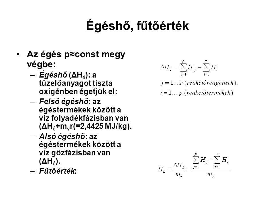 Égéshő, fűtőérték Az égés p≈const megy végbe: –Égéshő (ΔH é ): a tüzelőanyagot tiszta oxigénben égetjük el: –Felső égéshő: az égéstermékek között a víz folyadékfázisban van (ΔH é +m v r(=2,4425 MJ/kg).