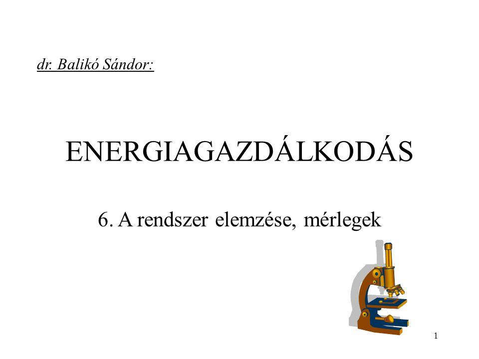 1 ENERGIAGAZDÁLKODÁS 6. A rendszer elemzése, mérlegek dr. Balikó Sándor: