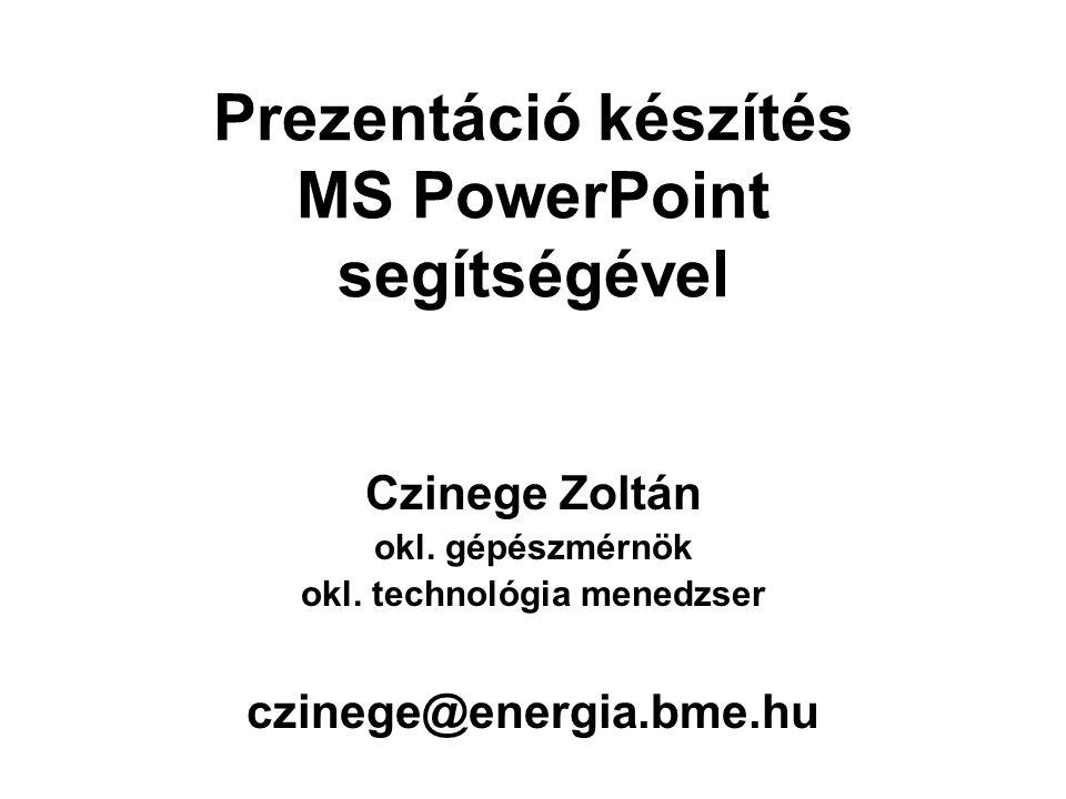 Prezentáció készítés MS PowerPoint segítségével Czinege Zoltán okl. gépészmérnök okl. technológia menedzser czinege@energia.bme.hu