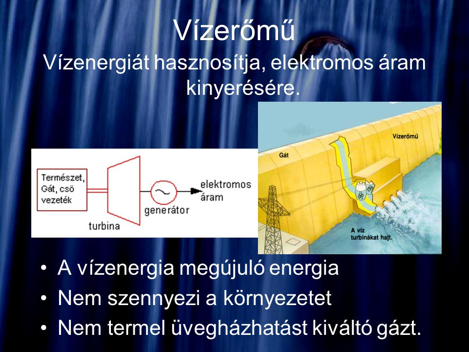 Vízerőmű Vízenergiát hasznosítja, elektromos áram kinyerésére. A vízenergia megújuló energia Nem szennyezi a környezetet Nem termel üvegházhatást kivá