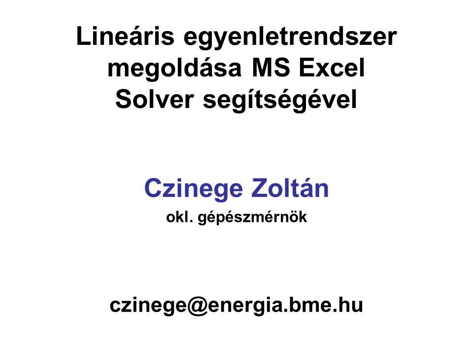 Lineáris egyenletrendszer megoldása MS Excel Solver segítségével Czinege Zoltán okl. gépészmérnök czinege@energia.bme.hu