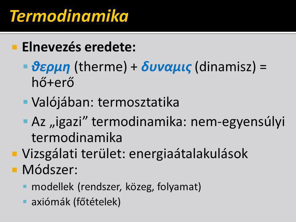 """ Elnevezés eredete:  θερμη (therme) + δυναμις (dinamisz) = hő+erő  Valójában: termosztatika  Az """"igazi termodinamika: nem-egyensúlyi termodinamika  Vizsgálati terület: energiaátalakulások  Módszer:  modellek (rendszer, közeg, folyamat)  axiómák (főtételek)"""