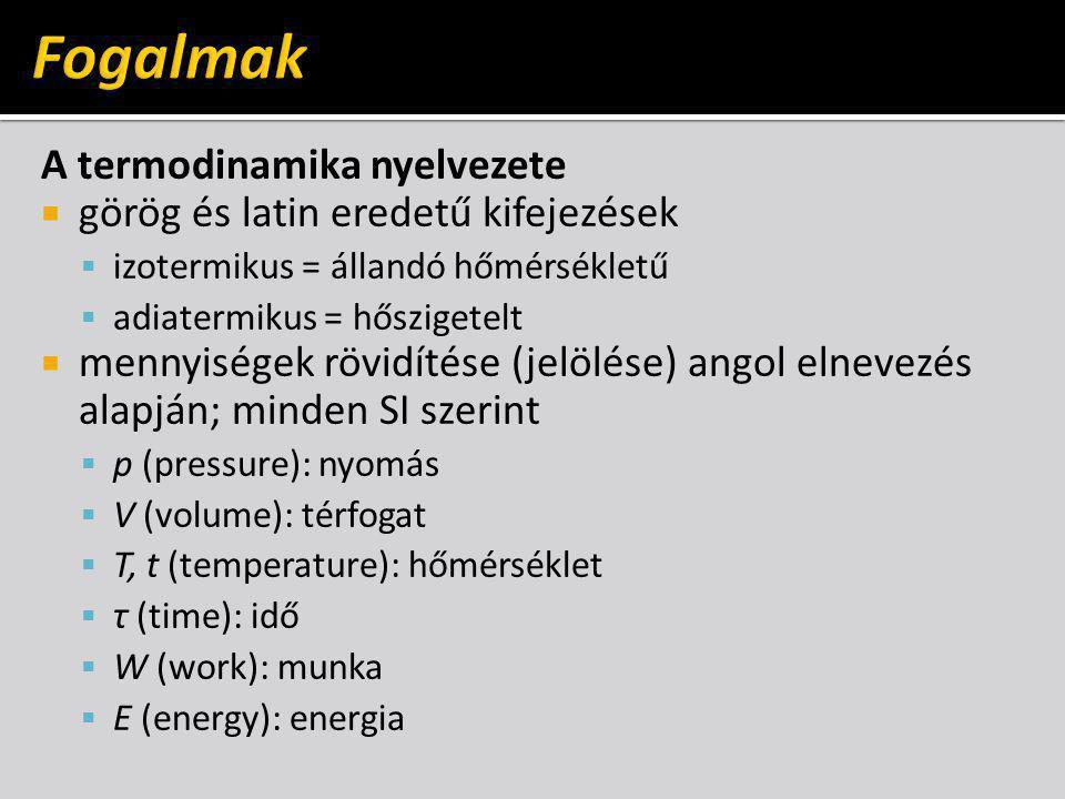 A termodinamika nyelvezete  görög és latin eredetű kifejezések  izotermikus = állandó hőmérsékletű  adiatermikus = hőszigetelt  mennyiségek rövidítése (jelölése) angol elnevezés alapján; minden SI szerint  p (pressure): nyomás  V (volume): térfogat  T, t (temperature): hőmérséklet  τ (time): idő  W (work): munka  E (energy): energia