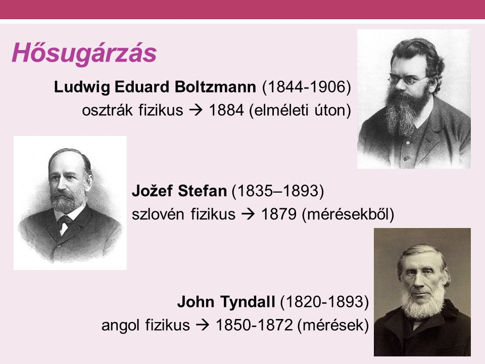 Hősugárzás Ludwig Eduard Boltzmann (1844-1906) osztrák fizikus  1884 (elméleti úton) Jožef Stefan (1835–1893) szlovén fizikus  1879 (mérésekből) Joh