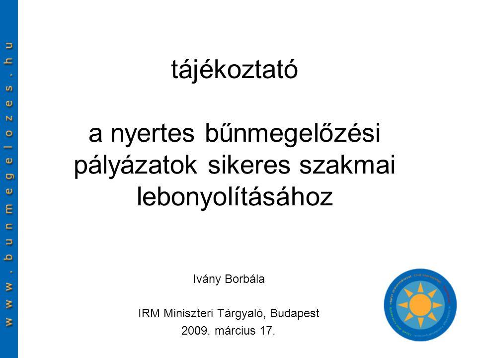 tájékoztató a nyertes bűnmegelőzési pályázatok sikeres szakmai lebonyolításához Ivány Borbála IRM Miniszteri Tárgyaló, Budapest 2009.