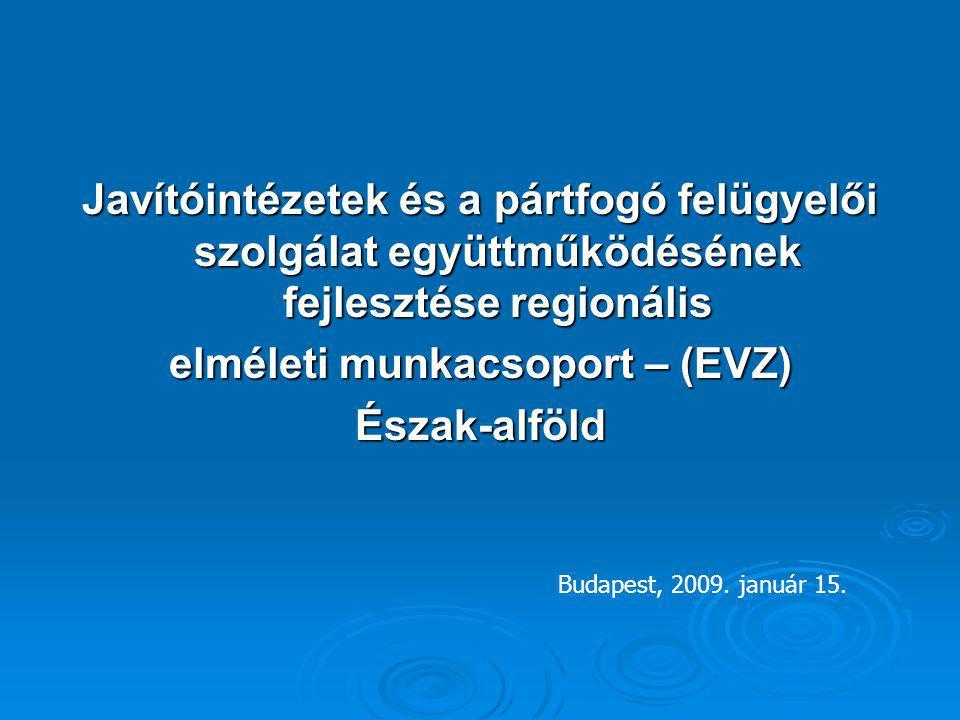 Javítóintézetek és a pártfogó felügyelői szolgálat együttműködésének fejlesztése regionális elméleti munkacsoport – (EVZ) Észak-alföld Budapest, 2009.