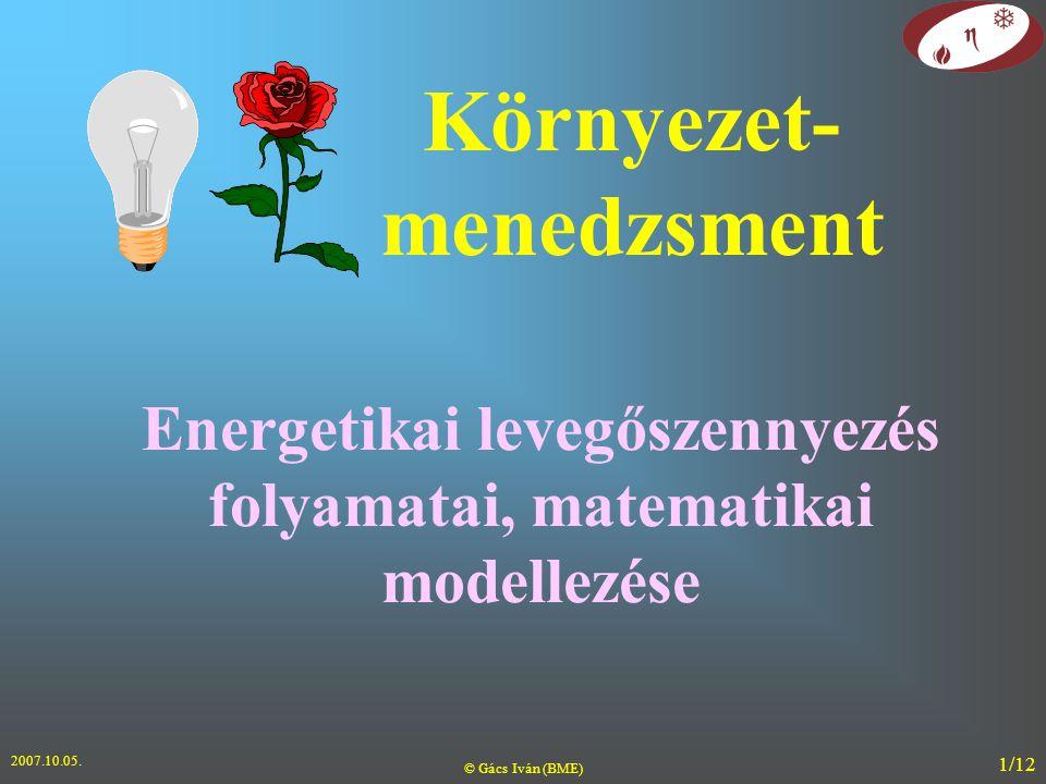 2007.10.05. © Gács Iván (BME) 1/12 Energetikai levegőszennyezés folyamatai, matematikai modellezése Környezet- menedzsment