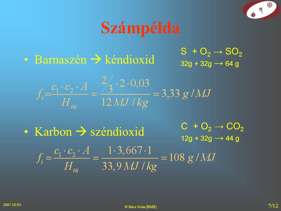 2007.10.05. © Gács Iván (BME) 7/12 Számpélda Barnaszén  kéndioxid Karbon  széndioxid S + O 2 → SO 2 32g + 32g → 64 g C + O 2 → CO 2 12g + 32g → 44 g