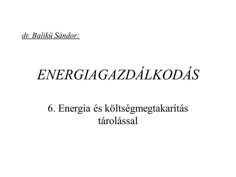 ENERGIAGAZDÁLKODÁS 6. Energia és költségmegtakarítás tárolással dr. Balikü Sándor: