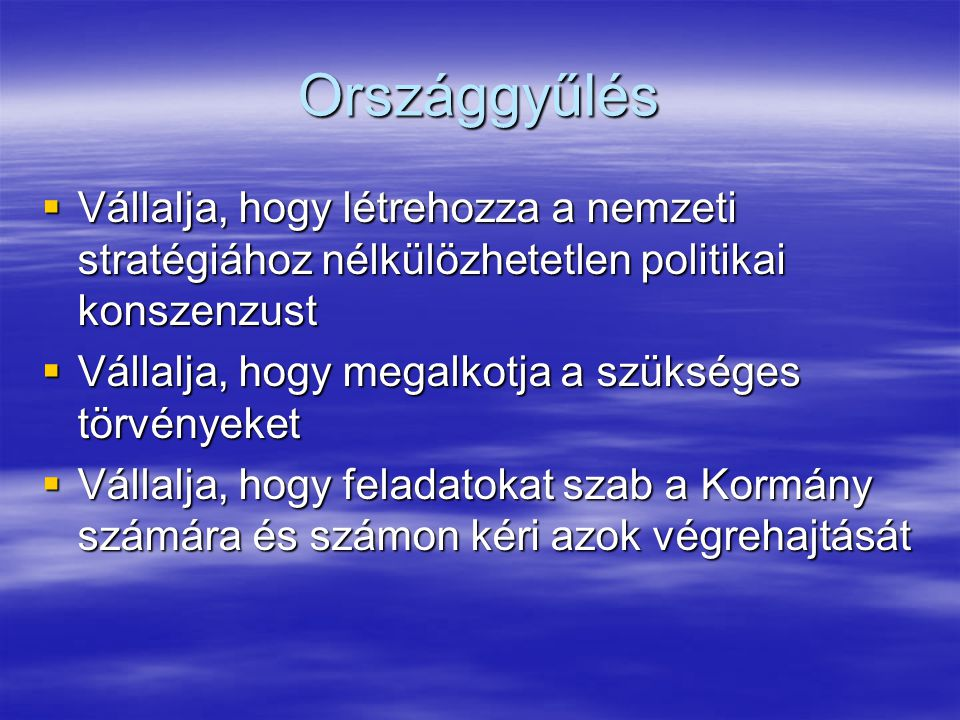 Országgyűlés  Vállalja, hogy létrehozza a nemzeti stratégiához nélkülözhetetlen politikai konszenzust  Vállalja, hogy megalkotja a szükséges törvényeket  Vállalja, hogy feladatokat szab a Kormány számára és számon kéri azok végrehajtását