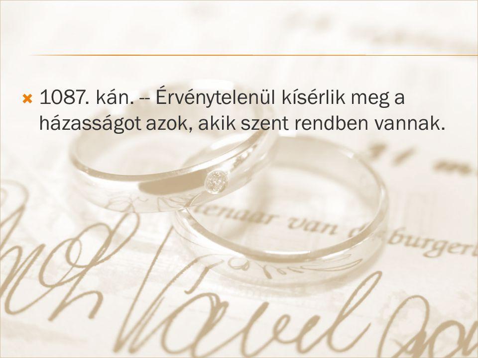  1087. kán. -- Érvénytelenül kísérlik meg a házasságot azok, akik szent rendben vannak.