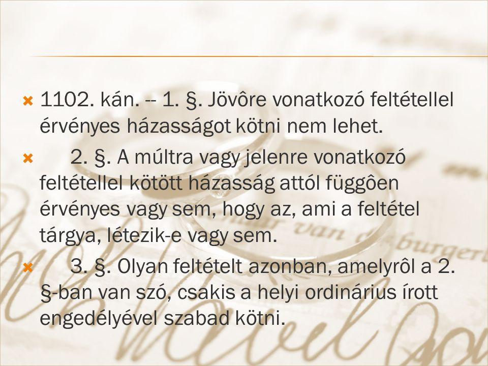  1102. kán. -- 1. §. Jövôre vonatkozó feltétellel érvényes házasságot kötni nem lehet.