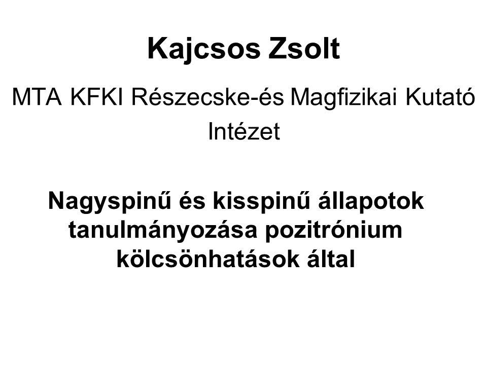 Kajcsos Zsolt MTA KFKI Részecske-és Magfizikai Kutató Intézet Nagyspinű és kisspinű állapotok tanulmányozása pozitrónium kölcsönhatások által