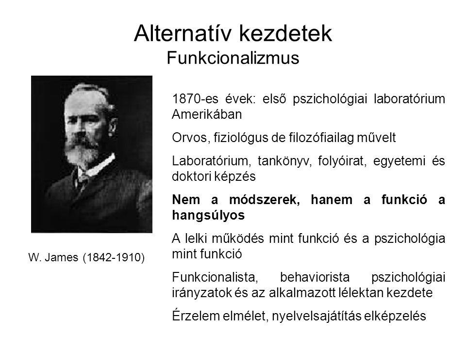 Alternatív kezdetek Funkcionalizmus W. James (1842-1910) 1870-es évek: első pszichológiai laboratórium Amerikában Orvos, fiziológus de filozófiailag m