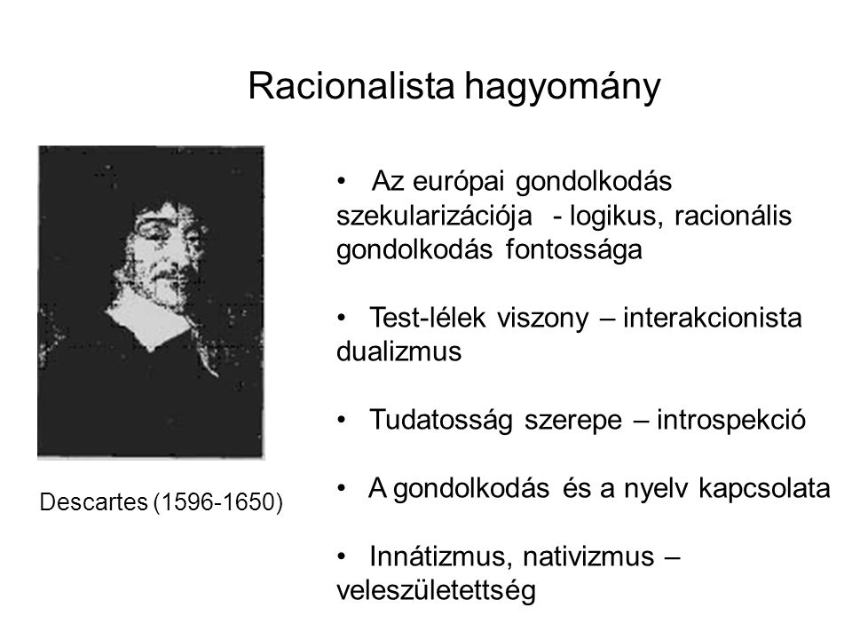 Racionalista hagyomány Descartes (1596-1650) Az európai gondolkodás szekularizációja - logikus, racionális gondolkodás fontossága Test-lélek viszony –