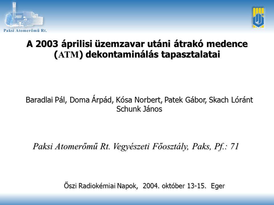 Őszi Radiokémiai Napok, 2004. október 13-15. Eger1 A 2003 áprilisi üzemzavar utáni átrakó medence ( ATM ) dekontaminálás tapasztalatai Baradlai Pál, D