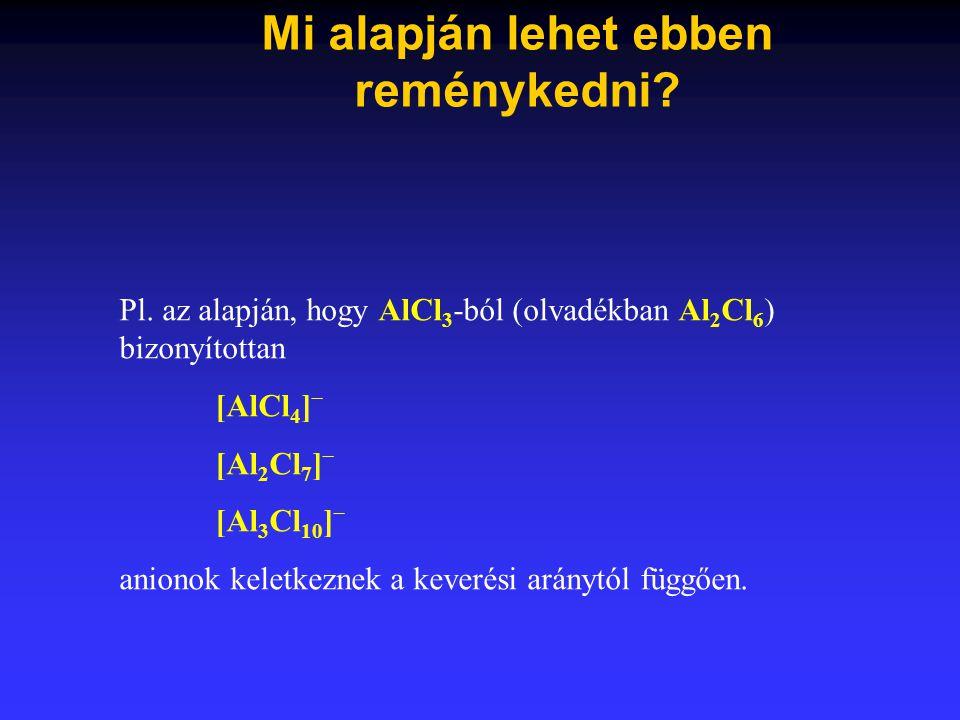 Mi alapján lehet ebben reménykedni? Pl. az alapján, hogy AlCl 3 -ból (olvadékban Al 2 Cl 6 ) bizonyítottan [AlCl 4 ] – [Al 2 Cl 7 ] – [Al 3 Cl 10 ] –