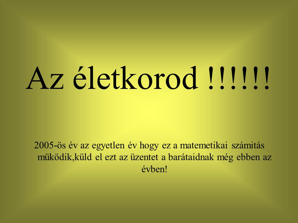 Az életkorod !!!!!! 2005-ös év az egyetlen év hogy ez a matemetikai számitás müködik,küld el ezt az üzentet a barátaidnak még ebben az évben!