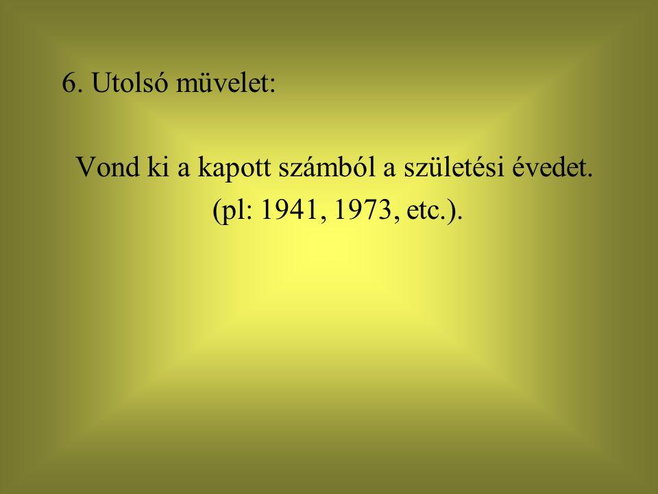 6. Utolsó müvelet: Vond ki a kapott számból a születési évedet. (pl: 1941, 1973, etc.).