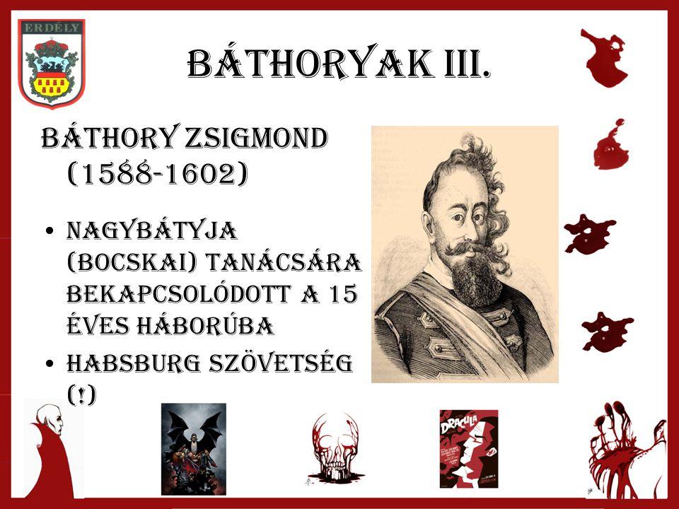 Báthoryak III. Báthory zsigmond (1588-1602) Nagybátyja (Bocskai) tanácsára Bekapcsolódott a 15 éves háborúba Habsburg szövetség (!)