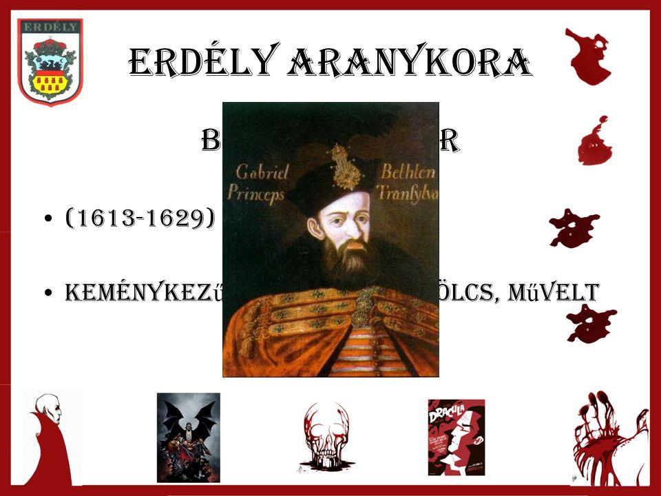 Erdély aranykora Bethlen Gábor (1613-1629) keménykez ű, határozott, bölcs, m ű velt