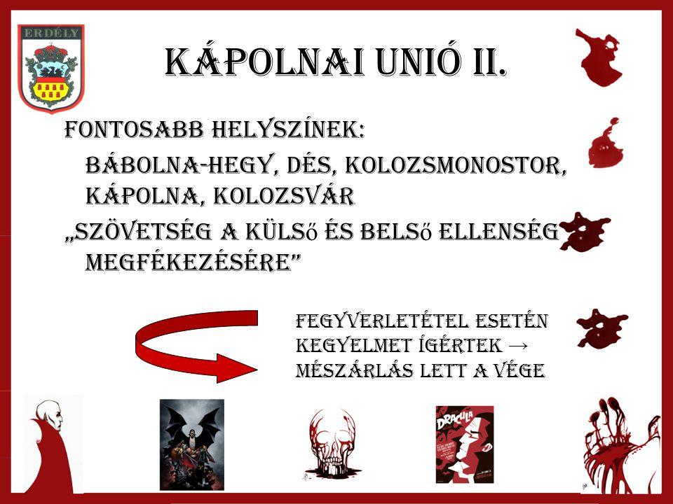 """Kápolnai Unió II. Fontosabb helyszínek: Bábolna-hegy, Dés, Kolozsmonostor, Kápolna, Kolozsvár """"szövetség a küls ő és bels ő ellenség megfékezésére"""" Fe"""
