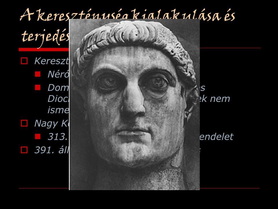 A kereszténység kialakulása és  Keresztényüldözések Néró (Kr.u.69) Domitianus, Detius, Valerianus és Diocletianus, mert a keresztények nem ismerték e