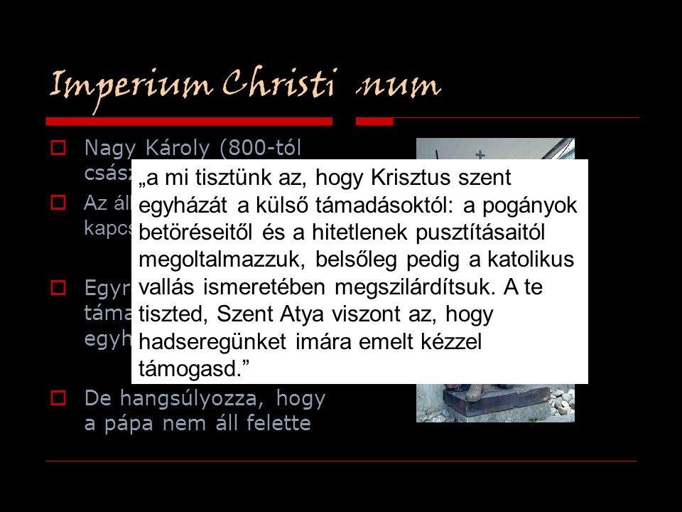 Imperium Christianum  Nagy Károly (800-tól császár)  Az állam és az egyház kapcsolata  Egyre erősebben támaszkodik az egyházra  De hangsúlyozza, h