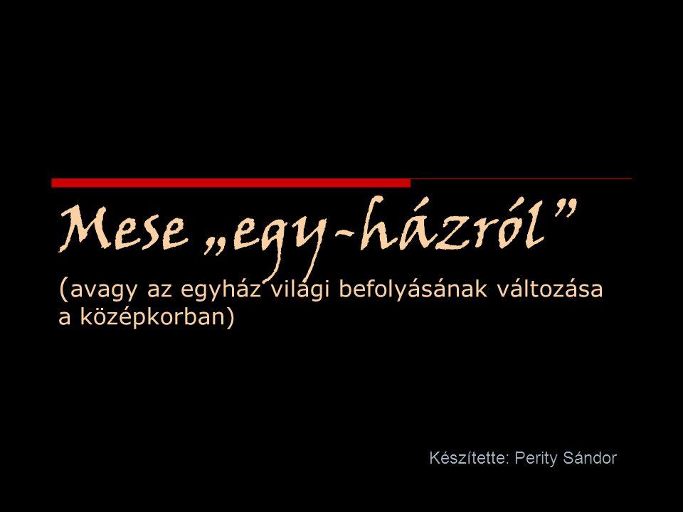 """Mese """"egy-házról"""" ( avagy az egyház világi befolyásának változása a középkorban) Készítette: Perity Sándor"""