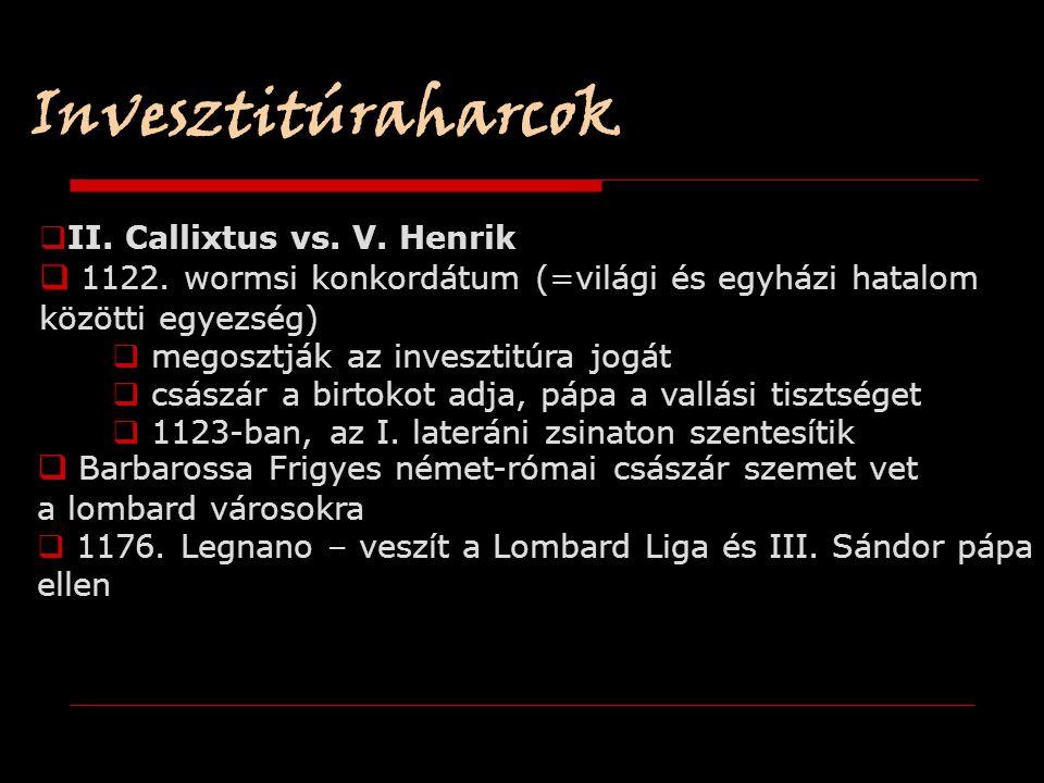  II. Callixtus vs. V. Henrik  1122. wormsi konkordátum (=világi és egyházi hatalom közötti egyezség)  megosztják az invesztitúra jogát  császár a